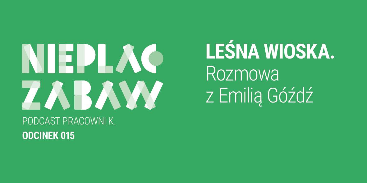 ODCINEK 015 | Leśna Wioska. Rozmowa z Emilią Góźdź