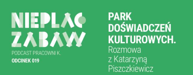 Park Doświadczeń Kulturowych. Rozmowa z Katarzyną Piszczkiewicz