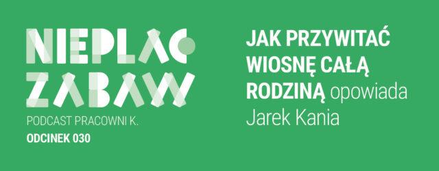 ODCINEK 030 | Jak przywitać wiosnę całą rodziną opowiada Jarek Kania